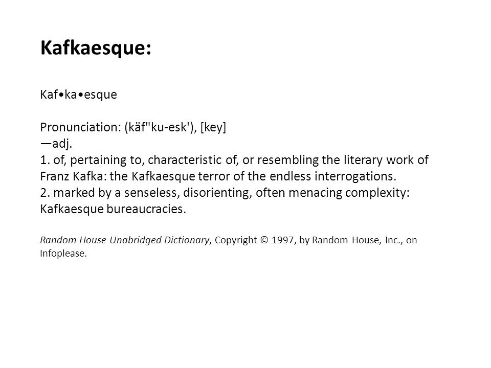 Kafkaesque: Kaf•ka•esque Pronunciation: (käf ku-esk ), [key] —adj.